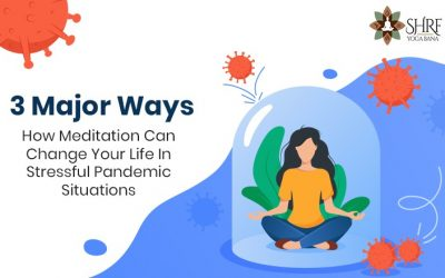 3 Major Ways How Meditation Can Change Your Life In Stressful Pandemic Situations